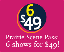Prairie Scene Pass: 6 shows for $49!